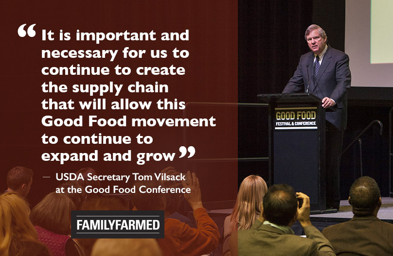 "U.S. Secretary of Agriculture Tom Vilsack cited the ""Good Food movement"" during his keynote speech at FamilyFarmed's Good Food Festival & Conference in Chicago March 24, using the full phrase three times. The first came during his acknowledgement of partnerships between USDA and FamilyFarmed to train farmers in best practices through the latter's Wholesale Success program and On-Farm Food Safety Project, and to build entrepreneurial skills through FamilyFarmed's Good Food Business Accelerator. Photo: Barry Brecheisen/FamilyFarmed"